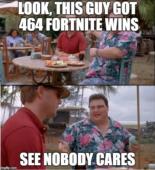 See Nobody Cares Meme | LOOK, THIS GUY GOT 464 FORTNITE WINS SEE NOBODY CARES | image tagged in memes,see nobody cares | made w/ Imgflip meme maker