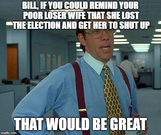 That Would Be Great Meme | BILL, IF YOU COULD REMIND YOUR POOR LOSER WIFE THAT SHE LOST THE ELECTION AND GET HER TO SHUT UP THAT WOULD BE GREAT | image tagged in memes,that would be great | made w/ Imgflip meme maker