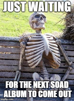 Waiting Skeleton Meme | JUST WAITING FOR THE NEXT SOAD ALBUM TO COME OUT | image tagged in memes,waiting skeleton | made w/ Imgflip meme maker