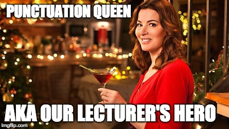 PUNCTUATION QUEEN AKA OUR LECTURER'S HERO | image tagged in nigella lawson christmas | made w/ Imgflip meme maker