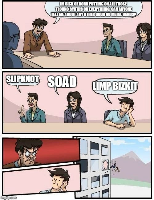 Boardroom Meeting Suggestion Meme | IM SICK OF KORN PUTTING ON ALL THOSE TECHNO SYNTHS ON EVERYTHING. CAN ANYONE TELL ME ABOUT ANY OTHER GOOD NU METAL BANDS? SLIPKNOT SOAD LIMP | image tagged in memes,boardroom meeting suggestion | made w/ Imgflip meme maker
