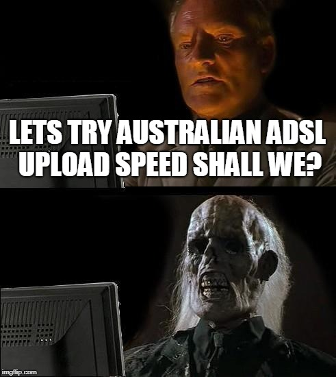 Ill Just Wait Here Meme | LETS TRY AUSTRALIAN ADSL UPLOAD SPEED SHALL WE? | image tagged in memes,ill just wait here | made w/ Imgflip meme maker