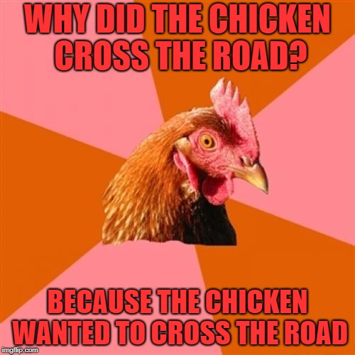 Chickenception! (Chicken Week! April 2nd-8th,A JBmemegeek & giveuahint event!) | WHY DID THE CHICKEN CROSS THE ROAD? BECAUSE THE CHICKEN WANTED TO CROSS THE ROAD | image tagged in memes,anti joke chicken,chicken week,chicken,why did the chicken cross the road | made w/ Imgflip meme maker