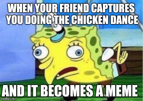 Mocking Spongebob Meme | WHEN YOUR FRIEND CAPTURES YOU DOING THE CHICKEN DANCE AND IT BECOMES A MEME | image tagged in memes,mocking spongebob | made w/ Imgflip meme maker