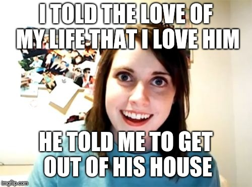 Overly Attached Girlfriend | I TOLD THE LOVE OF MY LIFE THAT I LOVE HIM HE TOLD ME TO GET OUT OF HIS HOUSE | image tagged in memes,overly attached girlfriend,funny,yandere,wtf | made w/ Imgflip meme maker