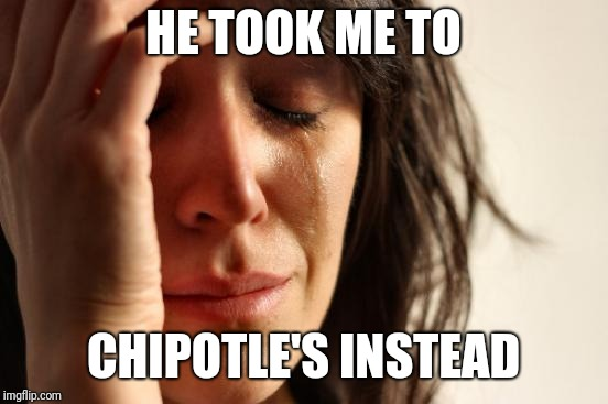 First World Problems Meme | HE TOOK ME TO CHIPOTLE'S INSTEAD | image tagged in memes,first world problems | made w/ Imgflip meme maker