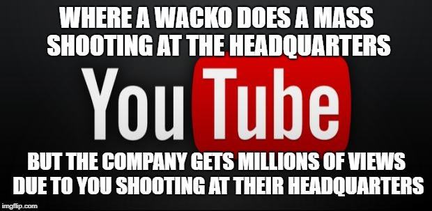 youtube | WHERE A WACKO DOES A MASS SHOOTING AT THE HEADQUARTERS BUT THE COMPANY GETS MILLIONS OF VIEWS DUE TO YOU SHOOTING AT THEIR HEADQUARTERS | image tagged in youtube | made w/ Imgflip meme maker