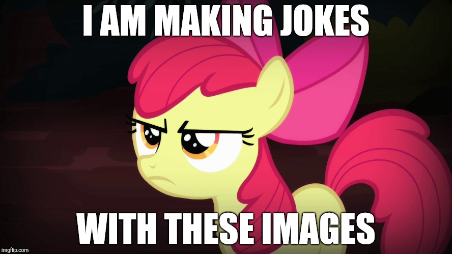 Angry Applebloom | I AM MAKING JOKES WITH THESE IMAGES | image tagged in angry applebloom | made w/ Imgflip meme maker