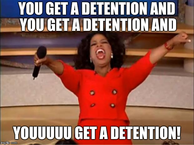 Middle school be like... | YOU GET A DETENTION AND YOU GET A DETENTION AND YOUUUUU GET A DETENTION! | image tagged in memes,funny,oprah you get a | made w/ Imgflip meme maker