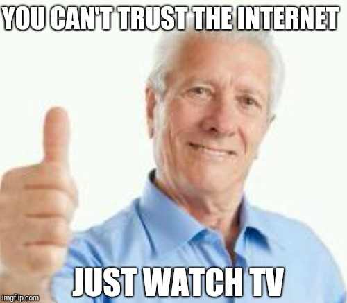 YOU CAN'T TRUST THE INTERNET JUST WATCH TV | made w/ Imgflip meme maker
