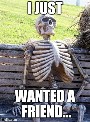 Waiting Skeleton Meme | I JUST WANTED A FRIEND... | image tagged in memes,waiting skeleton | made w/ Imgflip meme maker