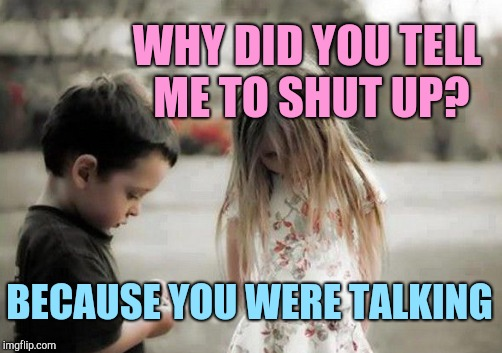 WHY DID YOU TELL ME TO SHUT UP? BECAUSE YOU WERE TALKING | made w/ Imgflip meme maker