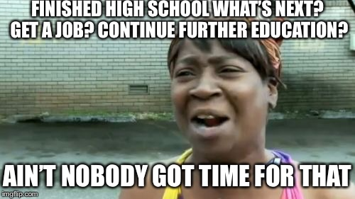 Aint Nobody Got Time For That Meme | FINISHED HIGH SCHOOL WHAT'S NEXT? GET A JOB? CONTINUE FURTHER EDUCATION? AIN'T NOBODY GOT TIME FOR THAT | image tagged in memes,aint nobody got time for that | made w/ Imgflip meme maker