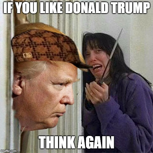 Donald trump here's Donny | IF YOU LIKE DONALD TRUMP THINK AGAIN | image tagged in donald trump here's donny,scumbag | made w/ Imgflip meme maker