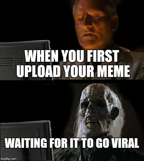 I'll Just Wait Here Meme |  WHEN YOU FIRST UPLOAD YOUR MEME; WAITING FOR IT TO GO VIRAL | image tagged in memes,ill just wait here | made w/ Imgflip meme maker