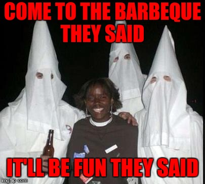 kkk | COME TO THE BARBEQUE THEY SAID IT'LL BE FUN THEY SAID | image tagged in kkk | made w/ Imgflip meme maker