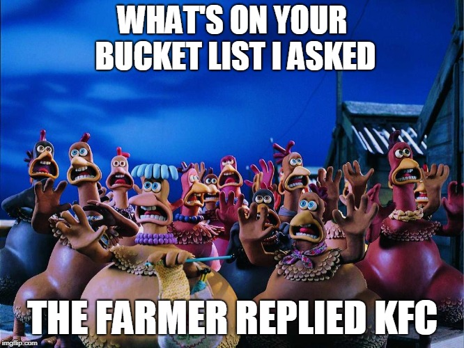 Bucket List | WHAT'S ON YOUR BUCKET LIST I ASKED THE FARMER REPLIED KFC | image tagged in chicken run panic screaming chickens,kfc,chicken | made w/ Imgflip meme maker