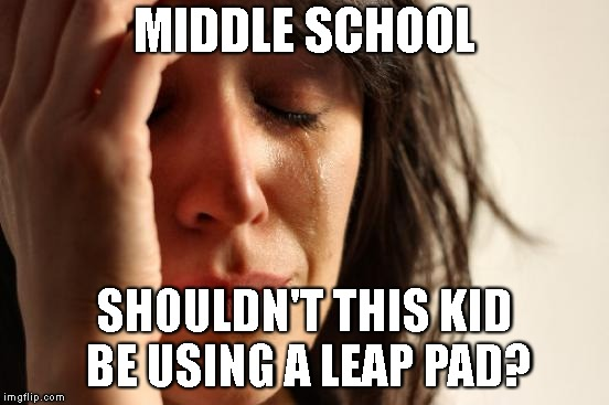 First World Problems Meme | MIDDLE SCHOOL SHOULDN'T THIS KID BE USING A LEAP PAD? | image tagged in memes,first world problems | made w/ Imgflip meme maker