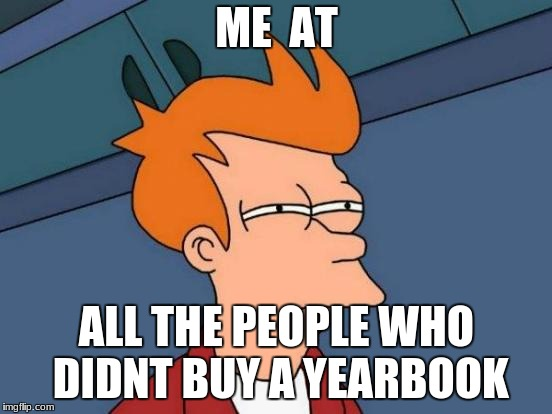 Futurama Fry Meme | ME  AT ALL THE PEOPLE WHO DIDNT BUY A YEARBOOK | image tagged in memes,futurama fry | made w/ Imgflip meme maker