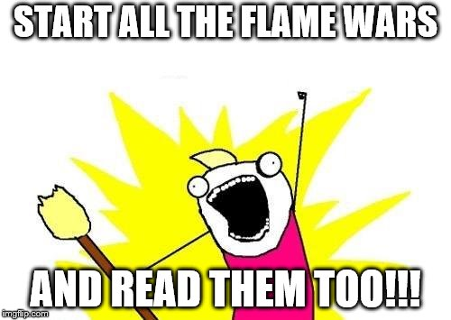 X All The Y Meme | START ALL THE FLAME WARS AND READ THEM TOO!!! | image tagged in memes,x all the y | made w/ Imgflip meme maker