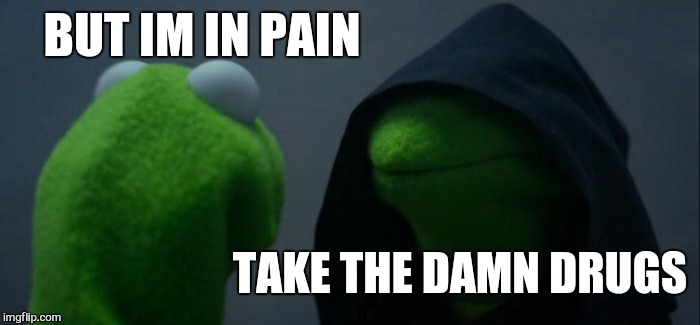 Evil Kermit Meme | BUT IM IN PAIN TAKE THE DAMN DRUGS | image tagged in memes,evil kermit | made w/ Imgflip meme maker