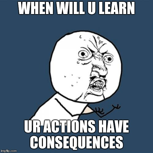 Y U No | WHEN WILL U LEARN UR ACTIONS HAVE CONSEQUENCES | image tagged in memes,y u no | made w/ Imgflip meme maker