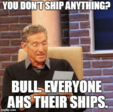 Maury Lie Detector Meme | YOU DON'T SHIP ANYTHING? BULL. EVERYONE AHS THEIR SHIPS. | image tagged in memes,maury lie detector | made w/ Imgflip meme maker