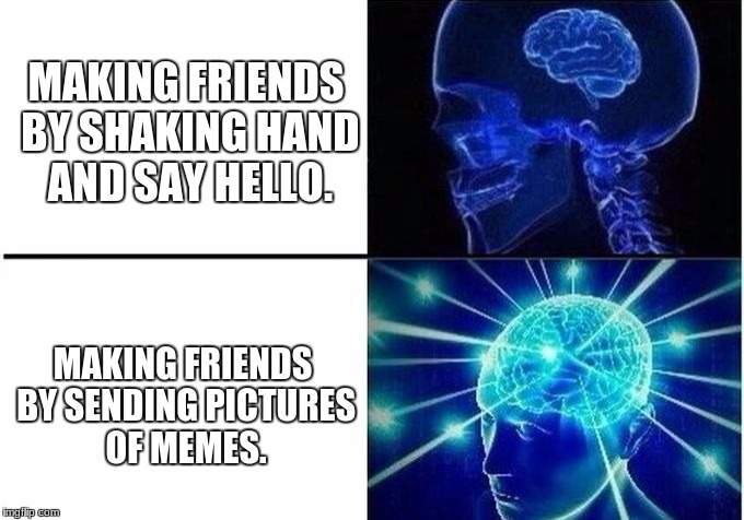 Expanding Brain Two Frames | MAKING FRIENDS BY SHAKING HAND AND SAY HELLO. MAKING FRIENDS BY SENDING PICTURES OF MEMES. | image tagged in expanding brain two frames | made w/ Imgflip meme maker