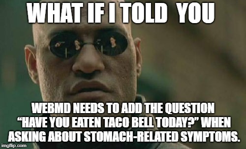 "googled web md.. and i'm going to die | WHAT IF I TOLD  YOU WEBMD NEEDS TO ADD THE QUESTION ""HAVE YOU EATEN TACO BELL TODAY?"" WHEN ASKING ABOUT STOMACH-RELATED SYMPTOMS. 