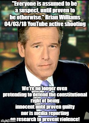 "Brian Williams abandons pretense of democracy | ""Everyone is assumed to be a suspect, until proven to be otherwise."" Brian Williams 04/03/18 YouTube active shooting We're no longer even pr 