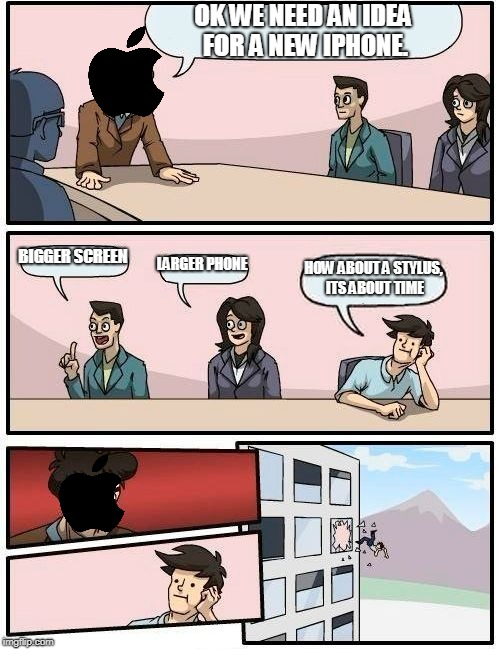 Boardroom Meeting Suggestion Meme | OK WE NEED AN IDEA FOR A NEW IPHONE. BIGGER SCREEN LARGER PHONE HOW ABOUT A STYLUS, ITS ABOUT TIME | image tagged in memes,boardroom meeting suggestion | made w/ Imgflip meme maker