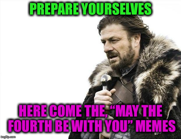 "Brace Yourselves X is Coming Meme | PREPARE YOURSELVES HERE COME THE, ""MAY THE FOURTH BE WITH YOU"" MEMES 