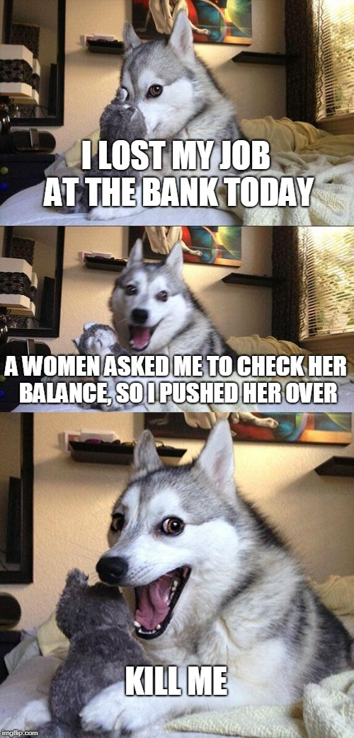 Bad Pun Dog Meme | I LOST MY JOB AT THE BANK TODAY A WOMEN ASKED ME TO CHECK HER BALANCE, SO I PUSHED HER OVER KILL ME | image tagged in memes,bad pun dog | made w/ Imgflip meme maker
