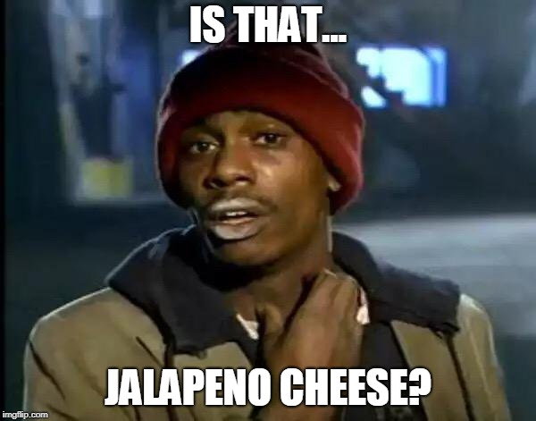 Y'all Got Any More Of That Meme | IS THAT... JALAPENO CHEESE? | image tagged in memes,y'all got any more of that | made w/ Imgflip meme maker