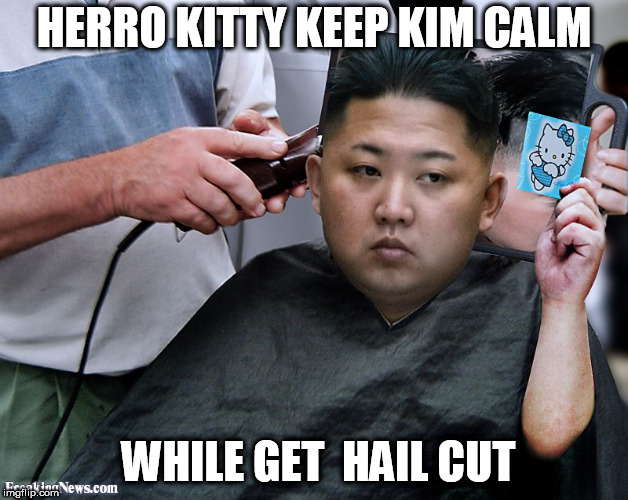 LOONEY BIN  gets his haircut | HERRO KITTY KEEP KIM CALM WHILE GET  HAIL CUT | image tagged in jong un gets a haircut,kim jong  loon | made w/ Imgflip meme maker