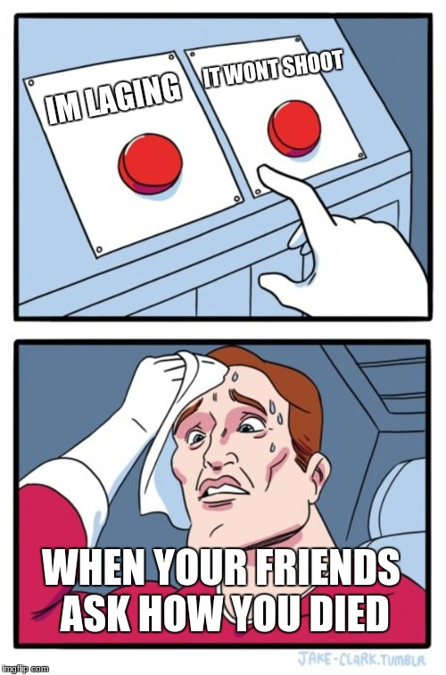 Two Buttons Meme | IM LAGING IT WONT SHOOT WHEN YOUR FRIENDS ASK HOW YOU DIED | image tagged in memes,two buttons | made w/ Imgflip meme maker