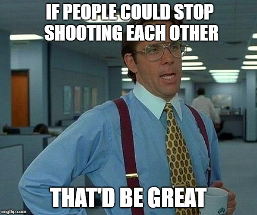 That Would Be Great Meme | IF PEOPLE COULD STOP SHOOTING EACH OTHER THAT'D BE GREAT | image tagged in memes,that would be great | made w/ Imgflip meme maker