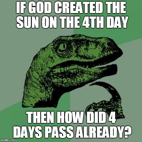 Philosoraptor Meme | IF GOD CREATED THE SUN ON THE 4TH DAY THEN HOW DID 4 DAYS PASS ALREADY? | image tagged in memes,philosoraptor | made w/ Imgflip meme maker