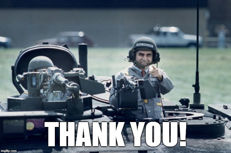 Dukakis Tank | THANK YOU! | image tagged in dukakis tank | made w/ Imgflip meme maker