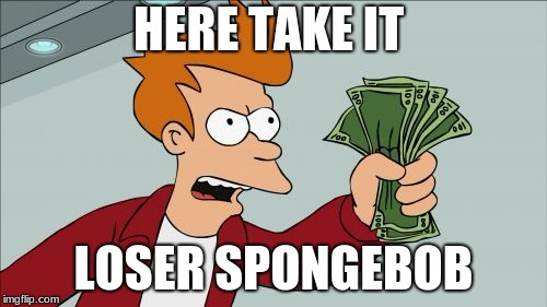 Shut Up And Take My Money Fry | HERE TAKE IT LOSER SPONGEBOB | image tagged in memes,shut up and take my money fry | made w/ Imgflip meme maker