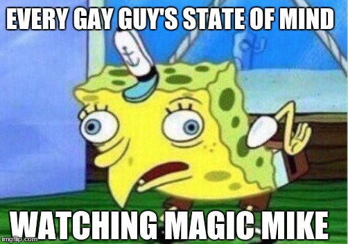 I'm Not Homophobic Tho | EVERY GAY GUY'S STATE OF MIND WATCHING MAGIC MIKE | image tagged in memes,mocking spongebob,gay,oof,magic mike,sexy | made w/ Imgflip meme maker