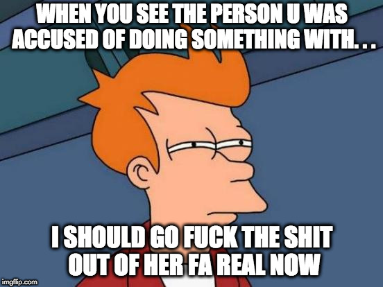 Futurama Fry Meme | WHEN YOU SEE THE PERSON U WAS ACCUSED OF DOING SOMETHING WITH. . . I SHOULD GO F**K THE SHIT OUT OF HER FA REAL NOW | image tagged in memes,futurama fry | made w/ Imgflip meme maker