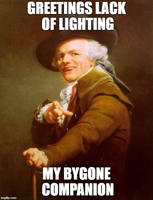Joseph Ducreux |  GREETINGS LACK OF LIGHTING; MY BYGONE COMPANION | image tagged in memes,joseph ducreux,hello darkness my old friend | made w/ Imgflip meme maker