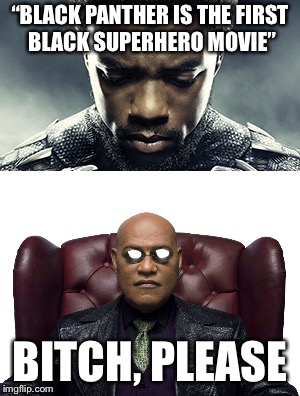 "True story | ""BLACK PANTHER IS THE FIRST BLACK SUPERHERO MOVIE"" B**CH, PLEASE 