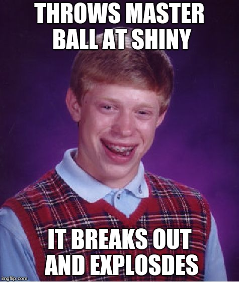 Bad Luck Brian Meme | THROWS MASTER BALL AT SHINY IT BREAKS OUT AND EXPLOSDES | image tagged in memes,bad luck brian | made w/ Imgflip meme maker