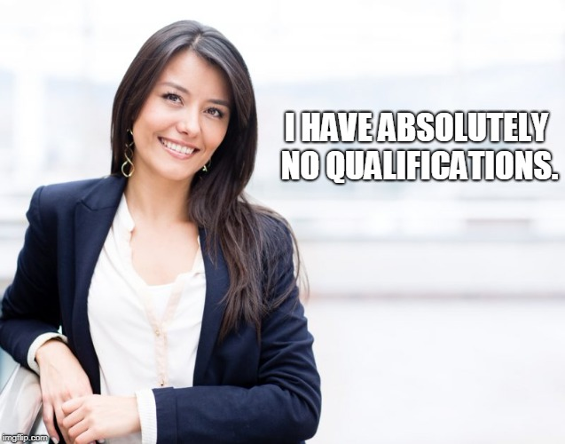 professional woman | I HAVE ABSOLUTELY NO QUALIFICATIONS. | image tagged in professional woman | made w/ Imgflip meme maker