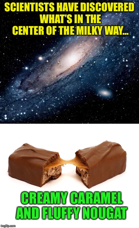 Sweet! :-) | SCIENTISTS HAVE DISCOVERED WHAT'S IN THE CENTER OF THE MILKY WAY... CREAMY CARAMEL AND FLUFFY NOUGAT | image tagged in memes,milky way | made w/ Imgflip meme maker