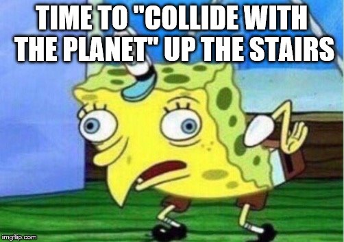 "Mocking Spongebob Meme | TIME TO ""COLLIDE WITH THE PLANET"" UP THE STAIRS 