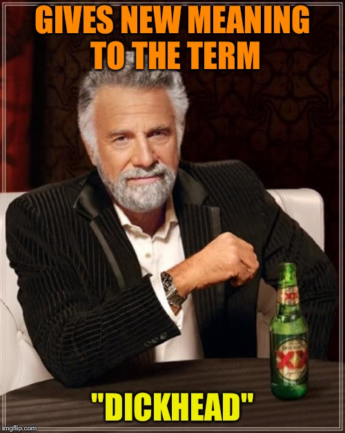 "The Most Interesting Man In The World Meme | GIVES NEW MEANING TO THE TERM ""DICKHEAD"" 