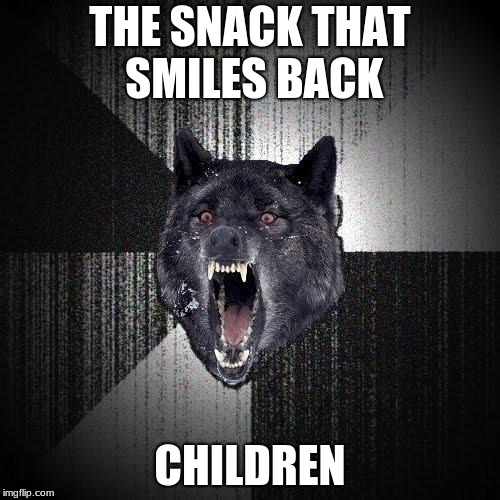 Insanity Wolf | THE SNACK THAT SMILES BACK CHILDREN | image tagged in memes,insanity wolf | made w/ Imgflip meme maker